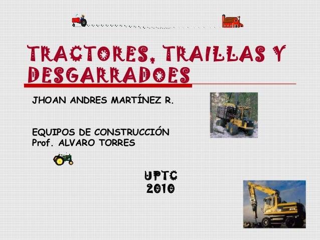 TRACTORES, TRAILLAS Y DESGARRADOES JHOAN ANDRES MARTÍNEZ R. EQUIPOS DE CONSTRUCCIÓN Prof. ALVARO TORRES  UPTC 2010
