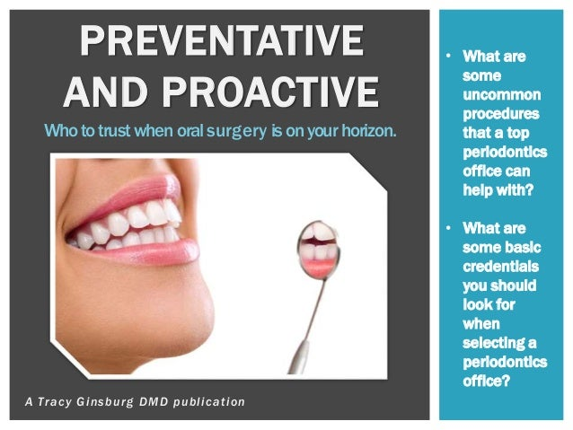 A Tracy Ginsburg DMD publication PREVENTATIVE AND PROACTIVE Whototrustwhenoralsurgery isonyourhorizon. • What are some unc...