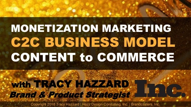 MONETIZATION MARKETING C2C BUSINESS MODEL CONTENT to COMMERCE with TRACY HAZZARD Brand & Product Strategist Copyright 2018...