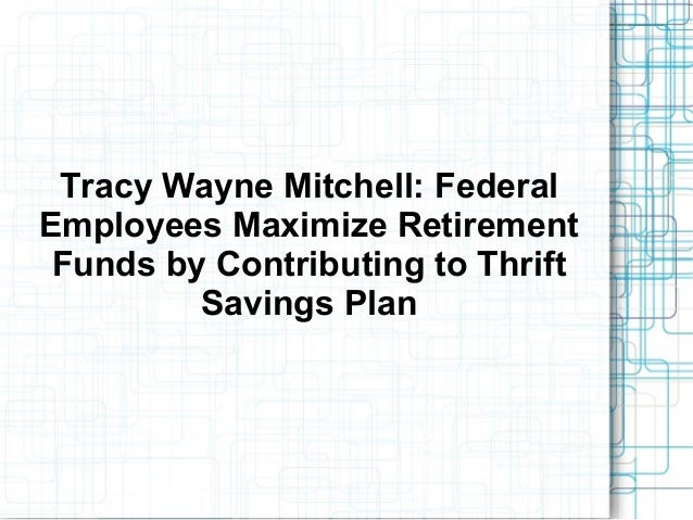 Tracy Wayne Mitchell: FederalEmployees Maximize RetirementFunds by Contributing to ThriftSavings Plan
