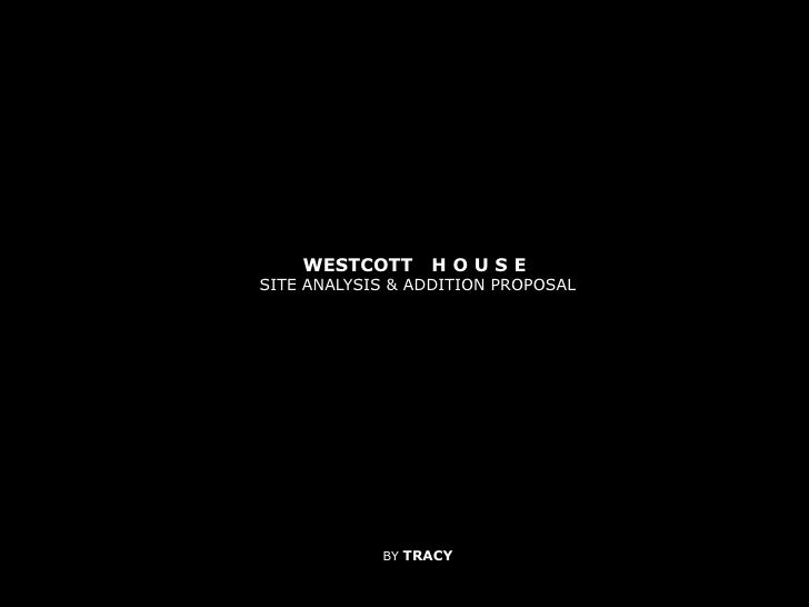 WESTCOTT   H O U S E <br />SITE ANALYSIS & ADDITION PROPOSAL<br />BY TRACY<br />