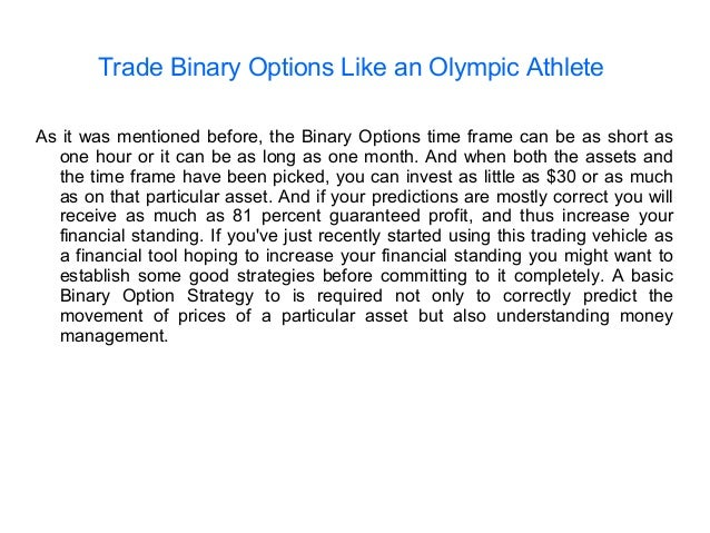 Trade Binary Options Like an Olympic Athlete As it was mentioned before, the Binary Options time frame can be as short as ...