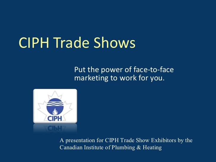 CIPH Trade Shows Put the power of face-to-face marketing to work for you. A presentation for CIPH Trade Show Exhibitors by...
