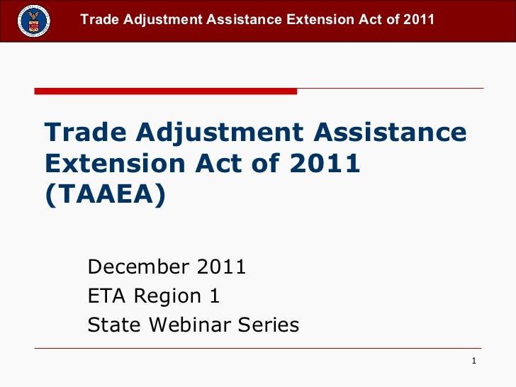 Trade Adjustment Assistance Extension Act of 2011 (TAAEA)   December 2011 ETA Region 1 State Webinar Series