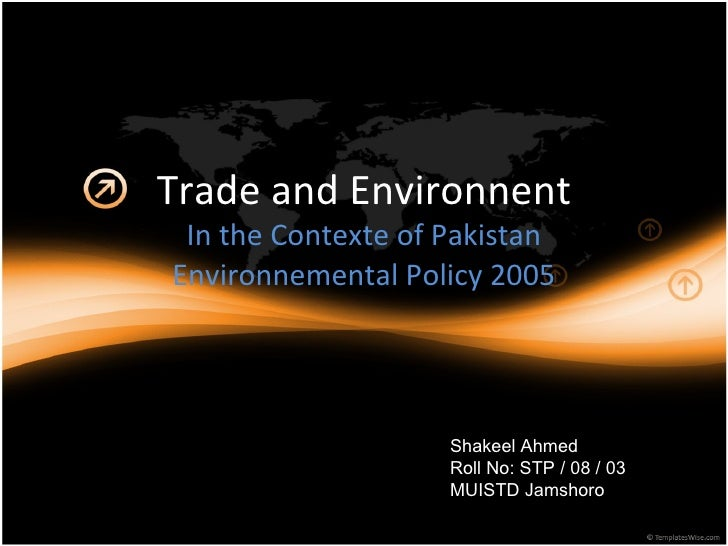 Trade and Environnent In the Contexte of Pakistan Environnemental Policy 2005 Shakeel Ahmed Roll No: STP / 08 / 03 MUISTD ...