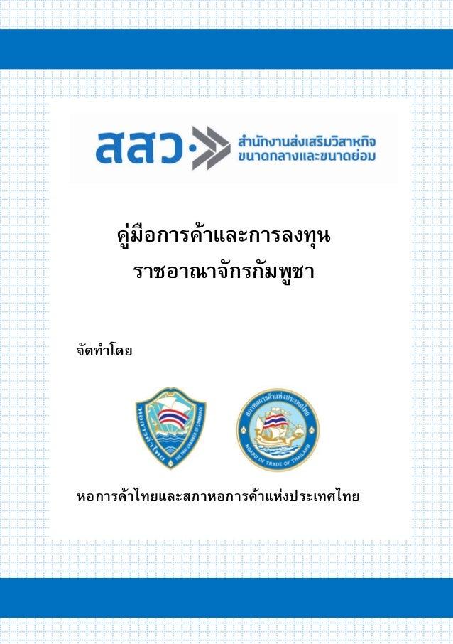 คูํมือการค๎าและการลงทุนราชอาณาจักรกัมพูชา 1 จัดทาโดย คู่มือการค้าและการลงทุน ราชอาณาจักรกัมพูชา หอการค้าไทยและสภาหอการค้าแ...