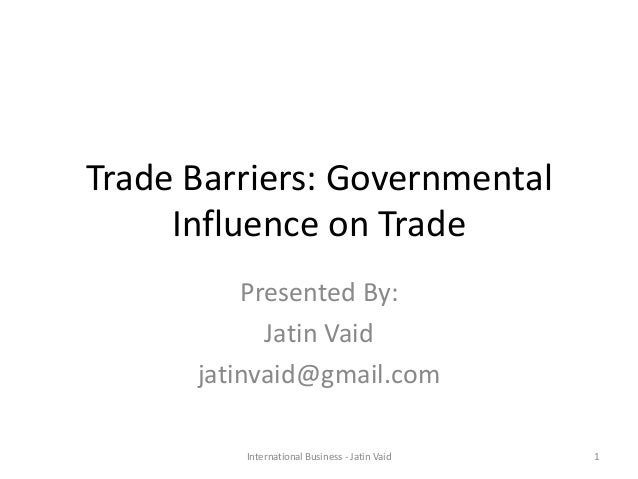 Trade Barriers: Governmental Influence on Trade Presented By: Jatin Vaid jatinvaid@gmail.com 1International Business - Jat...