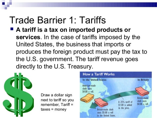 trade barrier Governments or public authorities employ trade barriers, such as tariffs, to control the free inflow of international goods and services although these barriers often discourage trade between nations, they come in handy when a government wants to improve the consumption of local goods, create local employment, foster national security and increase national revenue.