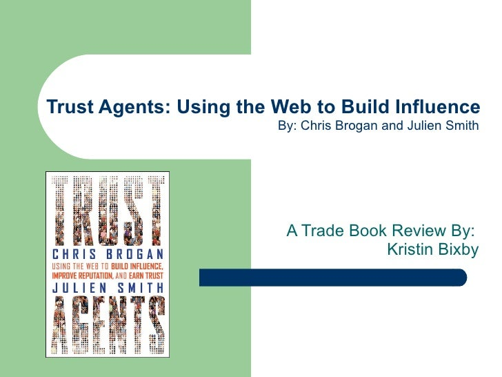 Trust Agents: Using the Web to Build Influence A Trade Book Review By:  Kristin Bixby By: Chris Brogan and Julien Smith