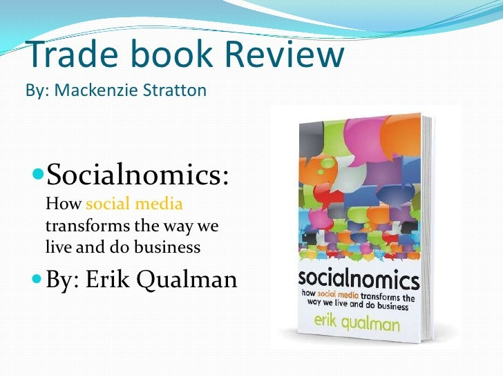 Trade book ReviewBy: Mackenzie Stratton<br />Socialnomics: How social media transforms the way we live and do business<br ...
