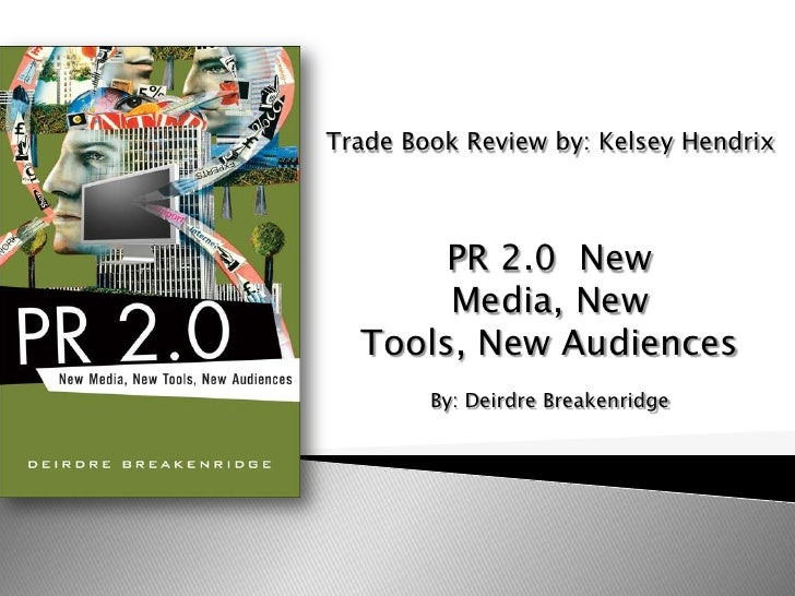 Trade Book Review by: Kelsey Hendrix<br />PR 2.0  New Media, New Tools, New Audiences<br />By: Deirdre Breakenridge<br />