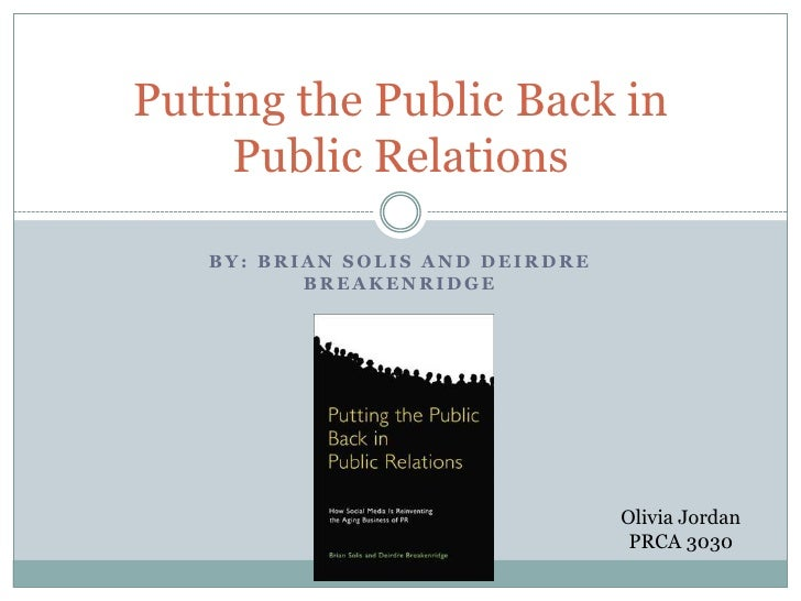 By: Brian Solis and Deirdre Breakenridge <br />Putting the Public Back in Public Relations<br />Olivia Jordan<br />PRCA 30...