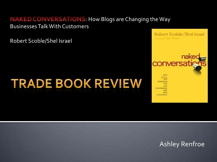 NAKED CONVERSATIONS: How Blogs are Changing the Way Businesses Talk With Customers<br />Robert Scoble/Shel Israel<br />Tra...