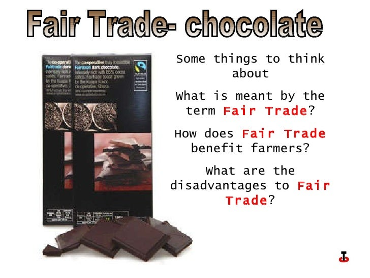 Fair Trade- chocolate Some things to think about What is meant by the term  Fair Trade ? How does  Fair Trade  benefit far...
