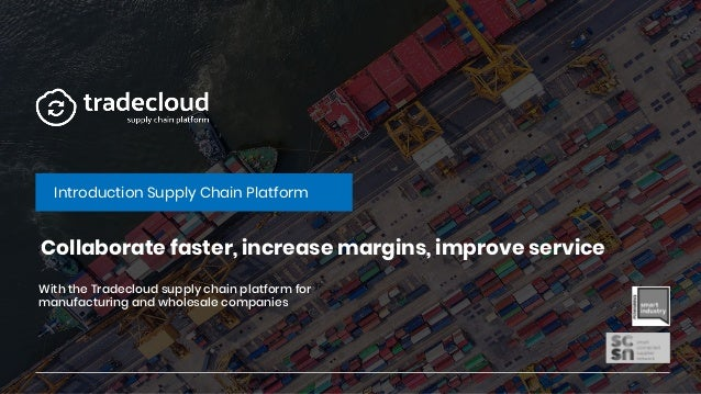 Collaborate faster, increase margins, improve service Introduction Supply Chain Platform With the Tradecloud supply chain ...