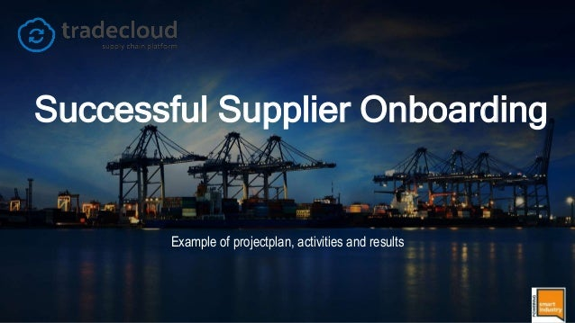 © Tradecloud 2017   1 Successful Supplier Onboarding Example of projectplan, activities and results
