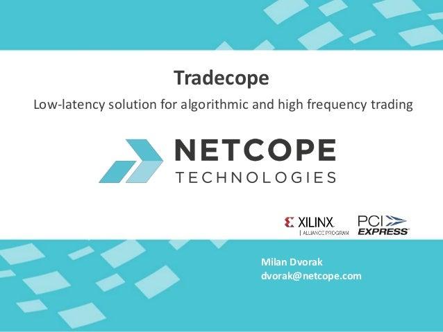 Milan Dvorak Tradecope dvorak@netcope.com Low-latency solution for algorithmic and high frequency trading