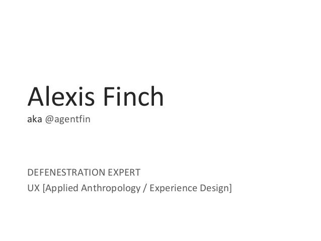 Alexis Finch aka @agentfin DEFENESTRATION EXPERT UX [Applied Anthropology / Experience Design]