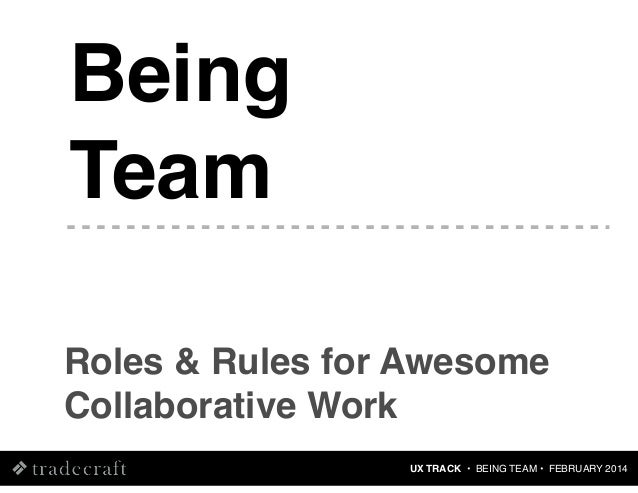 Being Team Roles & Rules for Awesome Collaborative Work UX TRACK • BEING TEAM • FEBRUARY 2014