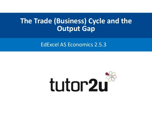 The Trade (Business) Cycle and the Output Gap EdExcel AS Economics 2.5.3
