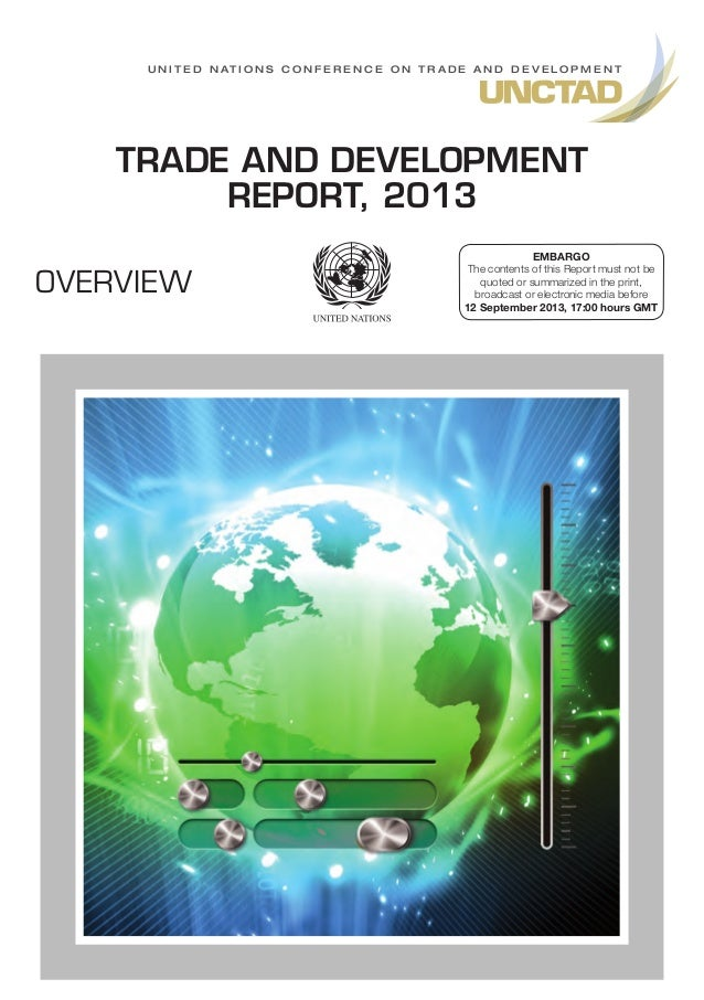 U n i t e d N at i o n s C o n f e r e n c e o n T r a d e A n d D e v e l o p m e n t  TRADE AND DEVELOPMENT REPORT, 2013...