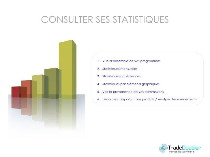 CONSULTER SES STATISTIQUES <ul><li>Vue d'ensemble de vos programmes </li></ul><ul><li>Statistiques mensuelles </li></ul><u...