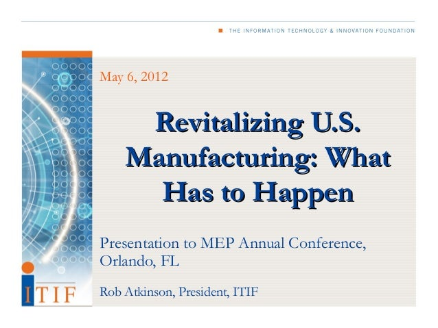 May 6, 2012     Revitalizing U.S.    Manufacturing: What      Has to HappenPresentation to MEP Annual Conference,Orlando, ...