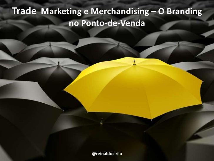 Trade  Marketing e Merchandising – O Branding no Ponto-de-Venda<br />@reinaldocirilo<br />