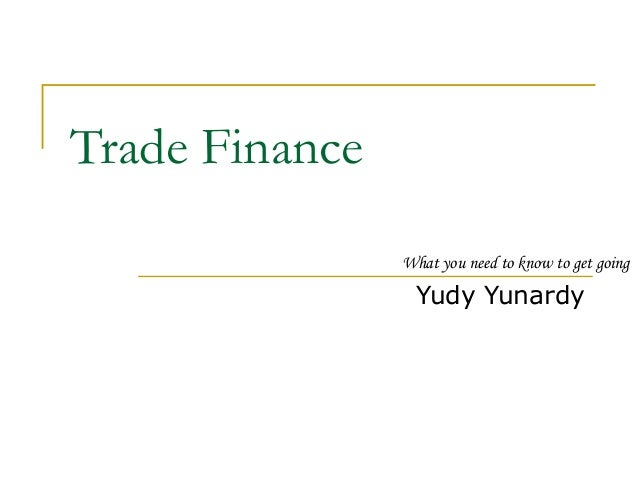 Trade Finance  What you need to know to get going  Yudy Yunardy