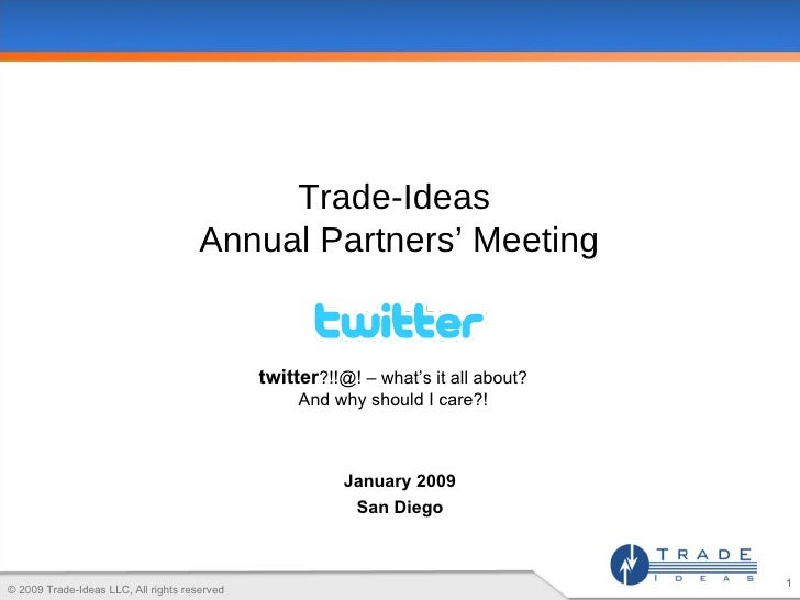 Trade-Ideas  Annual Partners' Meeting twitter ?!!@! – what's it all about? And why should I care?! January 2009 San Diego ...