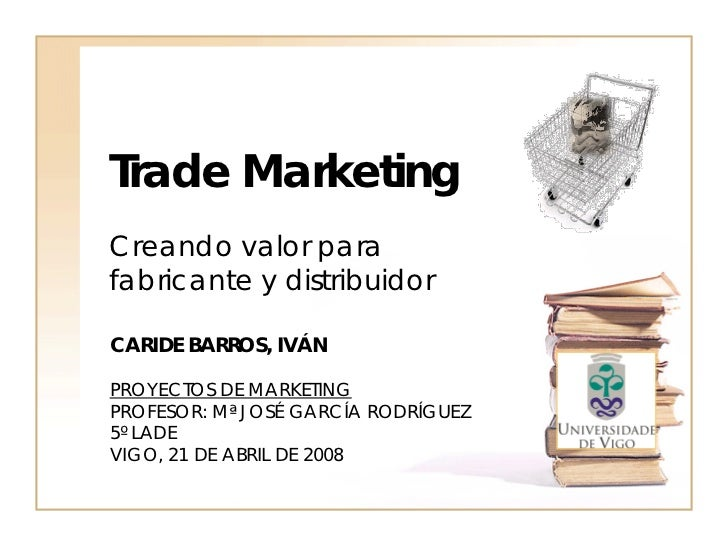 Trade MarketingCreando valor parafabricante y distribuidorCARIDE BARROS, IVÁNPROYECTOS DE MARKETINGPROFESOR: Mª JOSÉ GARCÍ...