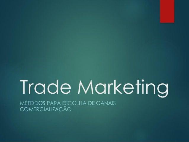 Trade MarketingMÉTODOS PARA ESCOLHA DE CANAISCOMERCIALIZAÇÃO
