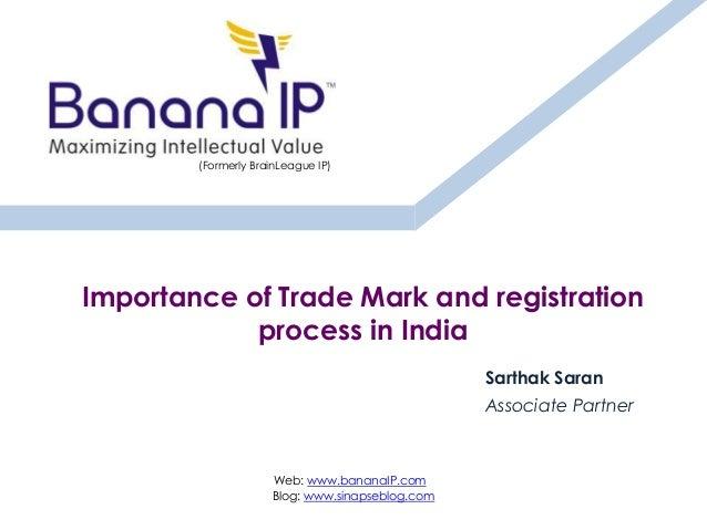 Importance of Trade Mark and registration process in India Sarthak Saran Associate Partner Web: www.bananaIP.com Blog: www...