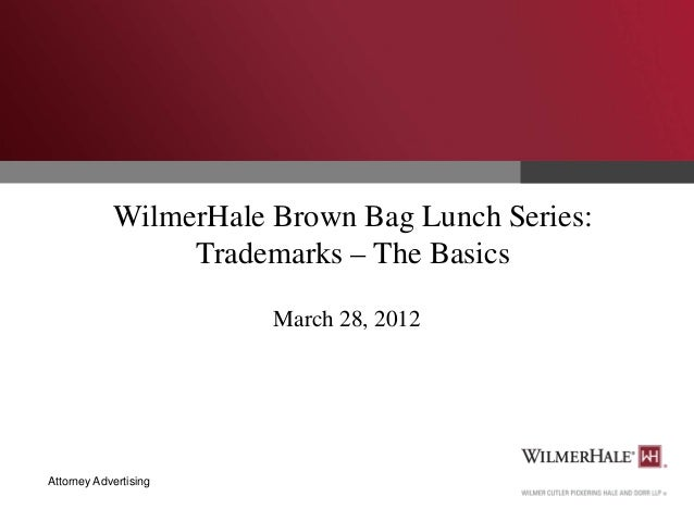 WilmerHale Brown Bag Lunch Series: Trademarks – The Basics March 28, 2012  Attorney Advertising