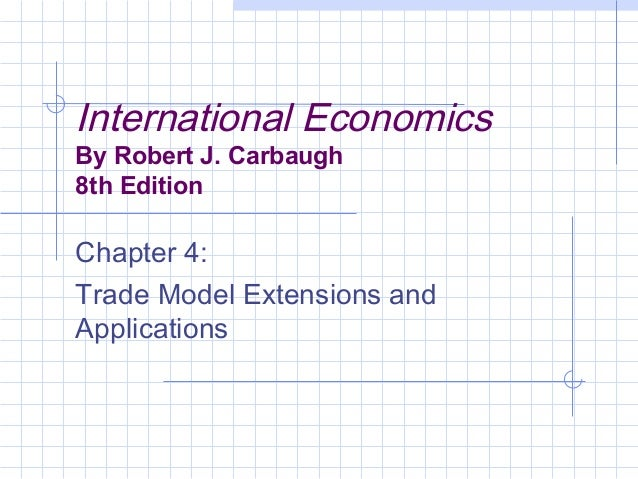 International Economics By Robert J. Carbaugh 8th Edition Chapter 4: Trade Model Extensions and Applications