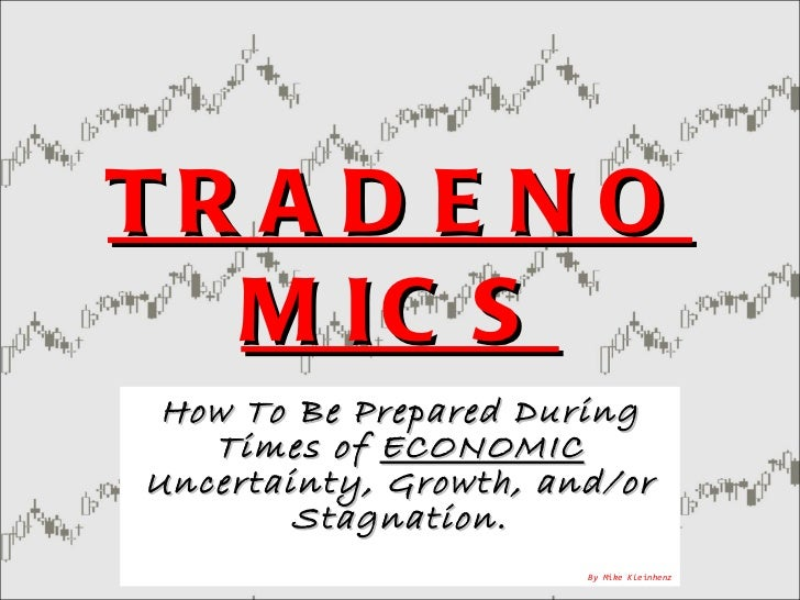 TRADENOMICS How To Be Prepared During Times of  ECONOMIC  Uncertainty, Growth, and/or Stagnation. By Mike Kleinhenz