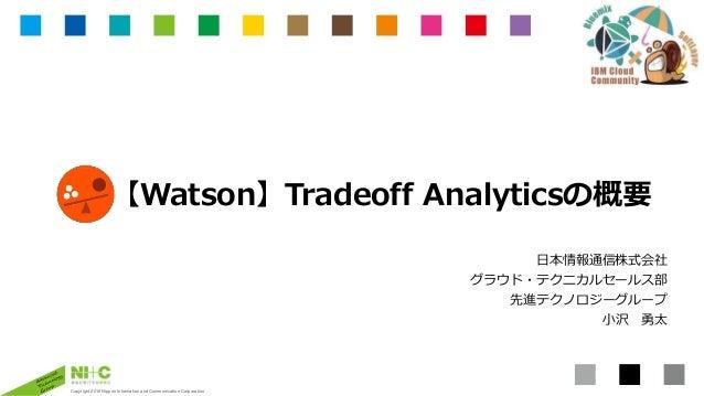 Copyright 2016 Nippon Information and Communication Corporation 【Watson】Tradeoff Analyticsの概要 日本情報通信株式会社 グラウド・テクニカルセールス部 先...