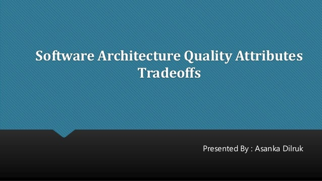 Software Architecture Quality Attributes Tradeoffs Presented By : Asanka Dilruk