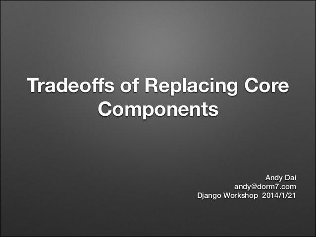 Tradeoffs of Replacing Core Components  Andy Dai andy@dorm7.com Django Workshop 2014/1/21