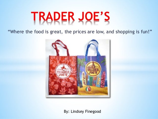 """""""Where the food is great, the prices are low, and shopping is fun!"""" TRADER JOE'S By: Lindsey Finegood"""
