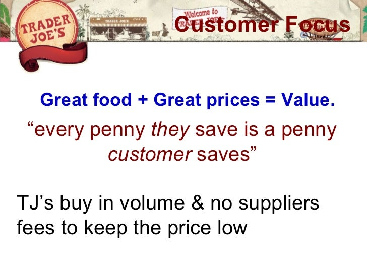 "Customer Focus  Great food + Great prices = Value. ""every penny they save is a penny          customer saves""TJ's buy in v..."