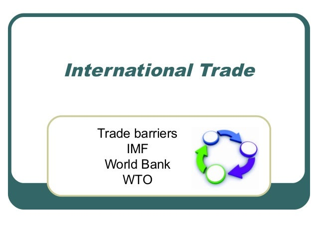 International Trade Trade barriers IMF World Bank WTO