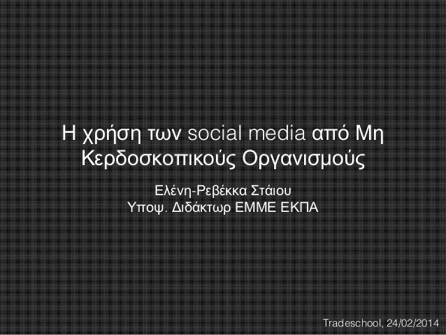 Η χρήση των social media από Μη Κερδοσκοπικούς Οργανισμούς Ελένη-Ρεβέκκα Στάιου Υποψ. Διδάκτωρ ΕΜΜΕ ΕΚΠΑ  Tradeschool, 24/...