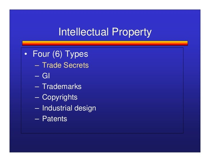 Intellectual Property• Four (6) Types  –   Trade Secrets  –   GI  –   Trademarks  –   Copyrights  –   Industrial design  –...