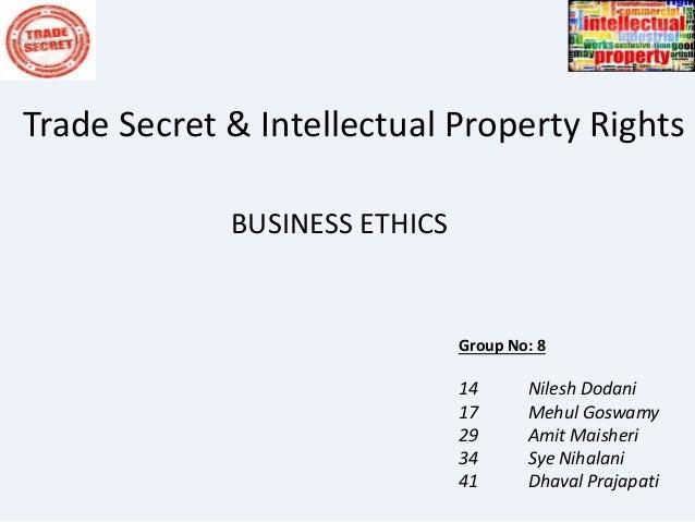Trade Secret & Intellectual Property Rights BUSINESS ETHICS Group No: 8 14 Nilesh Dodani 17 Mehul Goswamy 29 Amit Maisheri...