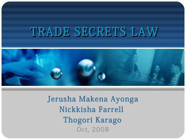 TRADE SECRETS LAW  Jerusha Makena Ayonga Nickkisha Farrell Thogori Karago Oct, 2008