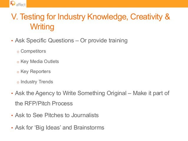 V. Testing for Industry Knowledge, Creativity & Writing • Ask Specific Questions – Or provide training o Competitors o ...