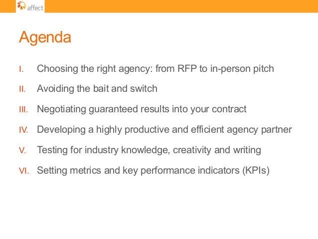 Agenda I. Choosing the right agency: from RFP to in-person pitch II. Avoiding the bait and switch III. Negotiating guar...