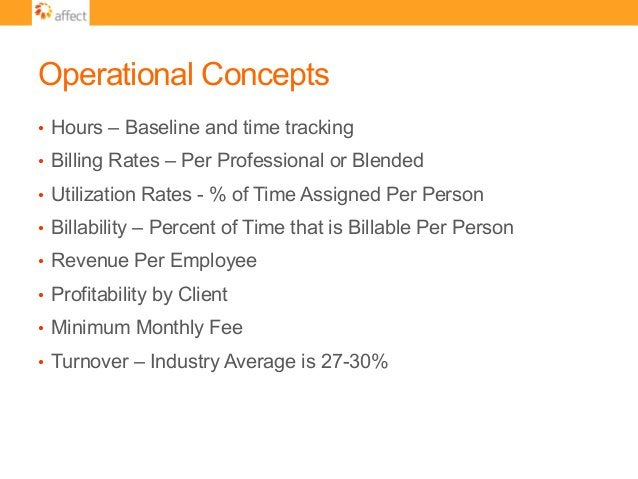 Operational Concepts • Hours – Baseline and time tracking • Billing Rates – Per Professional or Blended • Utilization R...