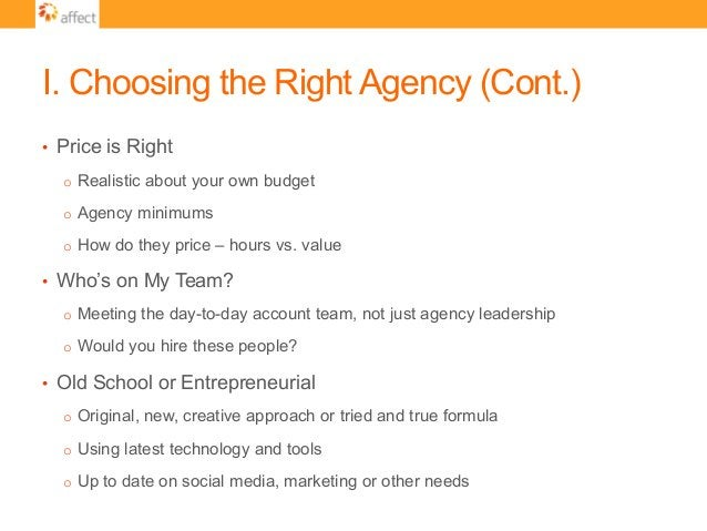 I. Choosing the Right Agency (Cont.) • Price is Right o Realistic about your own budget o Agency minimums o How do the...